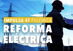 Impulsa 4T Polémica y Provocadora Reforma Eléctrica