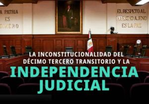 Inconstitucionalidad del Artículo Décimo Tercero Transitorio y la Independencia del Poder Judicial